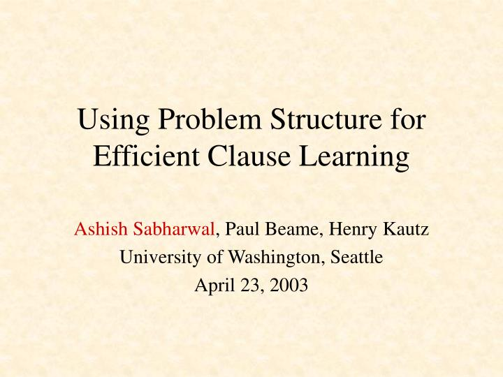 using problem structure for efficient clause learning n.