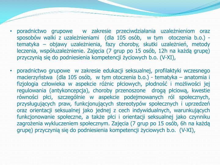 poradnictwo grupowe  w zakresie przeciwdziałania uzależnieniom oraz sposobów walki z uzależnieniami  (dla 105 osób,  w tym  otoczenia b.o.) - tematyka – objawy uzależnienia, fazy choroby, skutki uzależnień, metody leczenia, współuzależnienie. Zajęcia (7 grup po 15 osób, 12h na każdą grupę) przyczynią się do podniesienia kompetencji życiowych b.o. (V-XI),