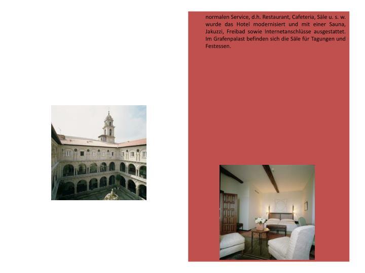 normalen Service, d.h. Restaurant, Cafeteria, Säle u. s. w. wurde das Hotel modernisiert und mit einer Sauna, Jakuzzi, Freibad sowie Internetanschlüsse ausgestattet. Im Grafenpalast befinden sich die Säle für Tagungen und Festessen.