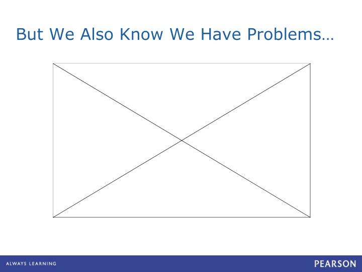 But We Also Know We Have Problems…