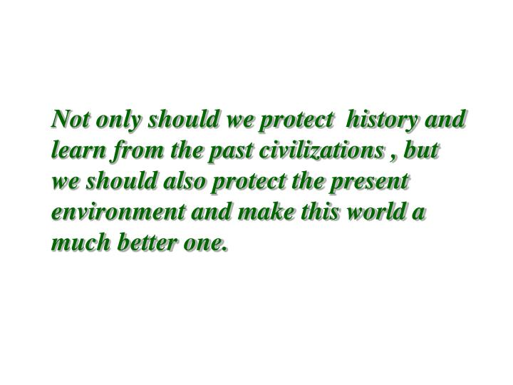 Not only should we protect  history and learn from the past civilizations , but we should also protect the present environment and make this world a much better one.