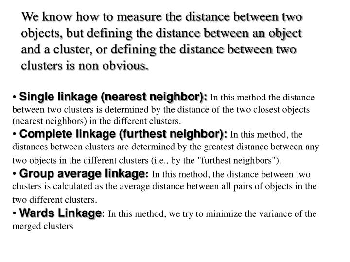 We know how to measure the distance between two objects, but defining the distance between an object and a cluster, or defining the distance between two clusters is non obvious.