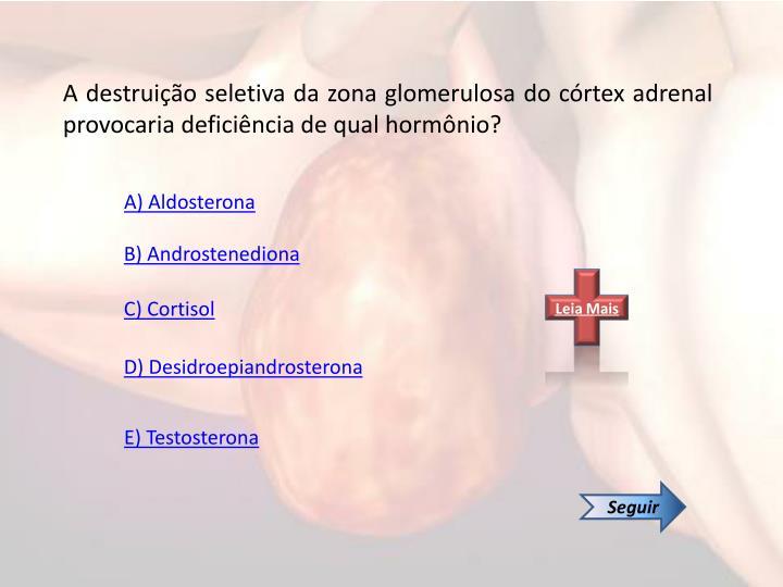 A destruição seletiva da zona glomerulosa do córtex adrenal provocaria deficiência de qual hormônio?