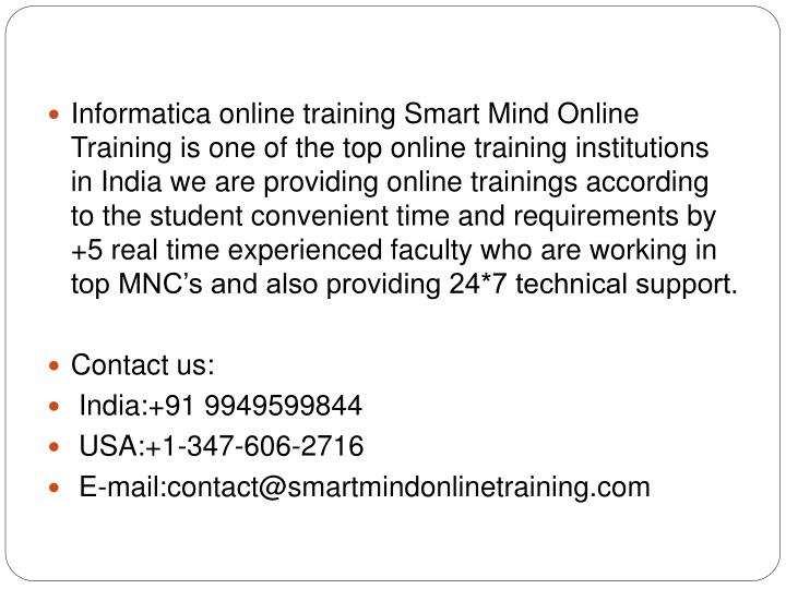 Informatica online training Smart Mind Online Training is one of the top online training institutions in India we are providing online trainings according to the student convenient time and requirements by +5 real time experienced faculty who are working in top MNC's and also providing 24*7 technical support.