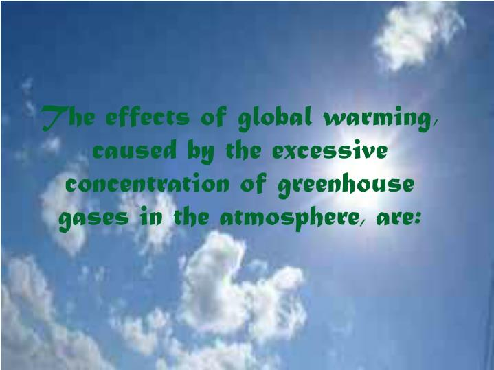 The effects of global warming, caused by the excessive concentration of greenhouse gases in the atmosphere, are: