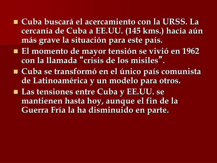 Cuba buscará el acercamiento con la URSS. La cercanía de Cuba a EE.UU. (145 kms.) hacía aún más grave la situación para este país.
