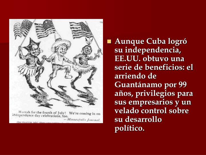 Aunque Cuba logró su independencia, EE.UU. obtuvo una serie de beneficios: el arriendo de Guantánamo por 99 años, privilegios para sus empresarios y un velado control sobre su desarrollo político.