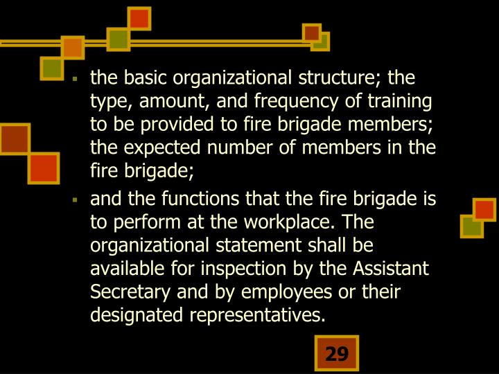 the basic organizational structure; the type, amount, and frequency of training to be provided to fire brigade members; the expected number of members in the fire brigade;