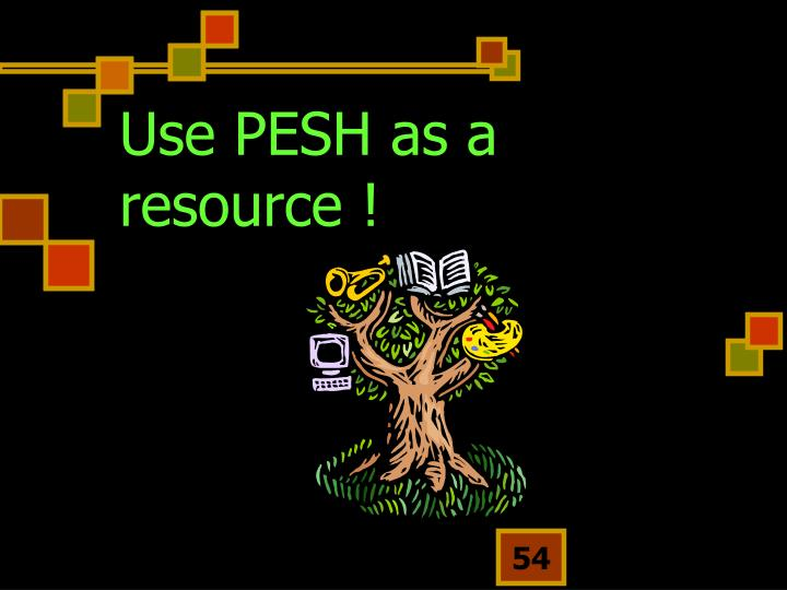 Use PESH as a resource !