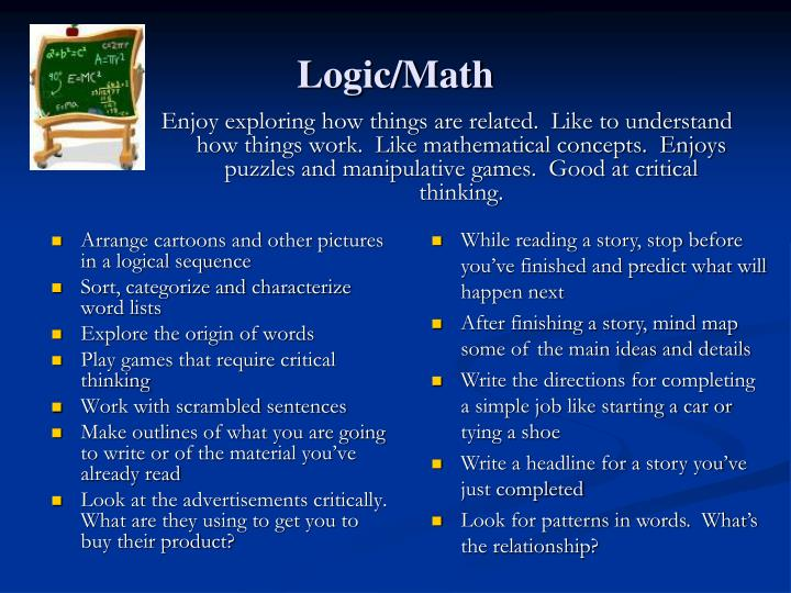 Enjoy exploring how things are related.  Like to understand how things work.  Like mathematical concepts.  Enjoys puzzles and manipulative games.  Good at critical thinking.