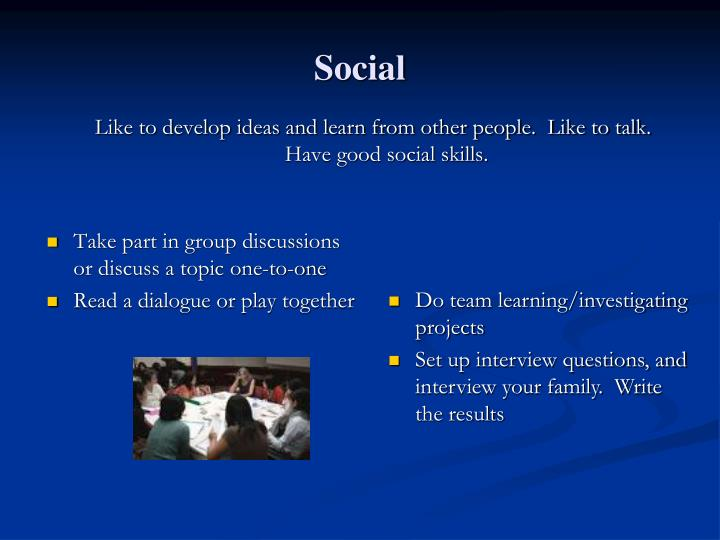 Like to develop ideas and learn from other people.  Like to talk.  Have good social skills.