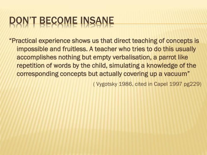 """""""Practical experience shows us that direct teaching of concepts is impossible and fruitless. A teacher who tries to do this usually accomplishes nothing but empty verbalisation, a parrot like repetition of words by the child, simulating a knowledge of the corresponding concepts but actually covering up a vacuum"""""""