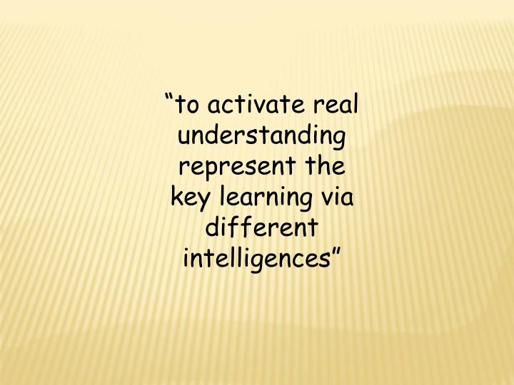"""""""to activate real understanding represent the key learning via different intelligences"""""""