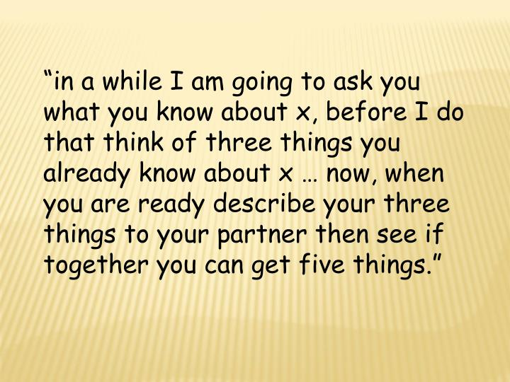 """""""in a while I am going to ask you what you know about x, before I do that think of three things you already know about x … now, when you are ready describe your three things to your partner then see if together you can get five things."""""""