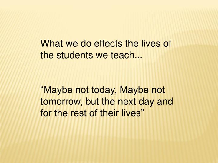What we do effects the lives of the students we teach...