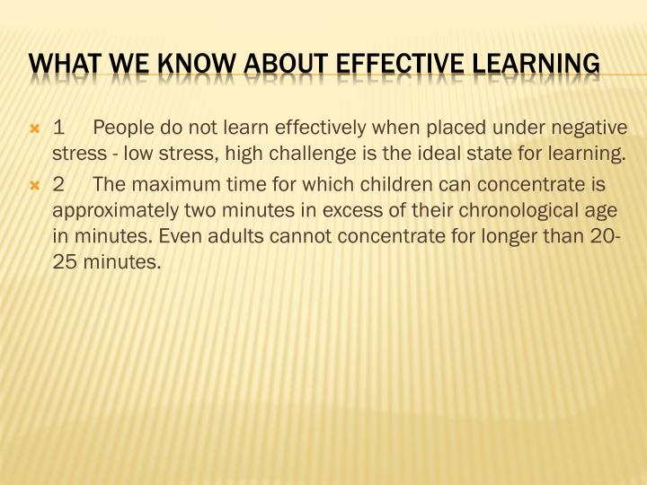 1People do not learn effectively when placed under negative stress - low stress, high challenge is the ideal state for learning.