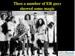 then a number of er guys showed some magic