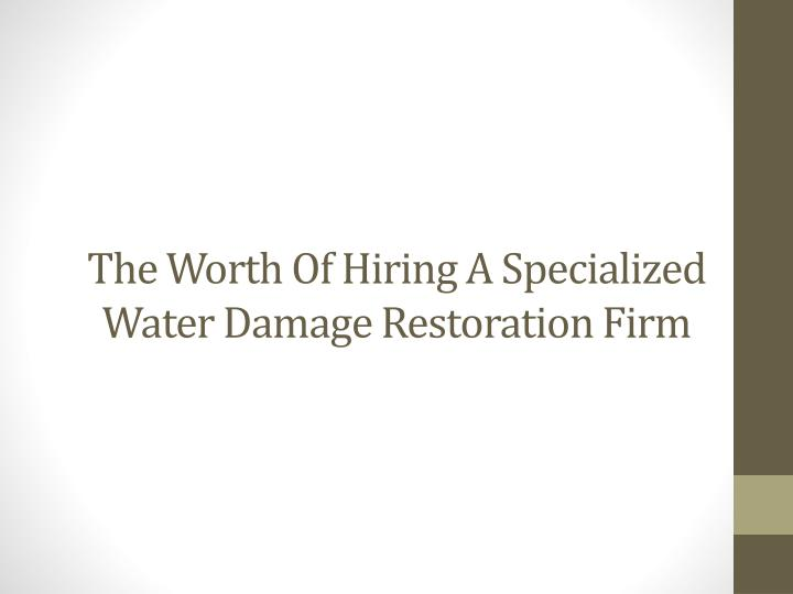 the worth o f hiring a s pecialized water damage restoration firm n.