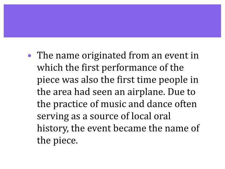 The name originated from an event in which the first performance of the piece was also the first time people in the area had seen an airplane. Due to the practice of music and dance often serving as a source of local oral history, the event became the name of the piece.