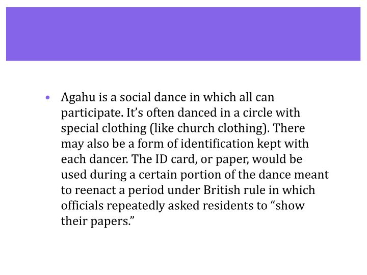 "Agahu is a social dance in which all can participate. It's often danced in a circle with special clothing (like church clothing). There may also be a form of identification kept with each dancer. The ID card, or paper, would be used during a certain portion of the dance meant to reenact a period under British rule in which officials repeatedly asked residents to ""show their papers."""