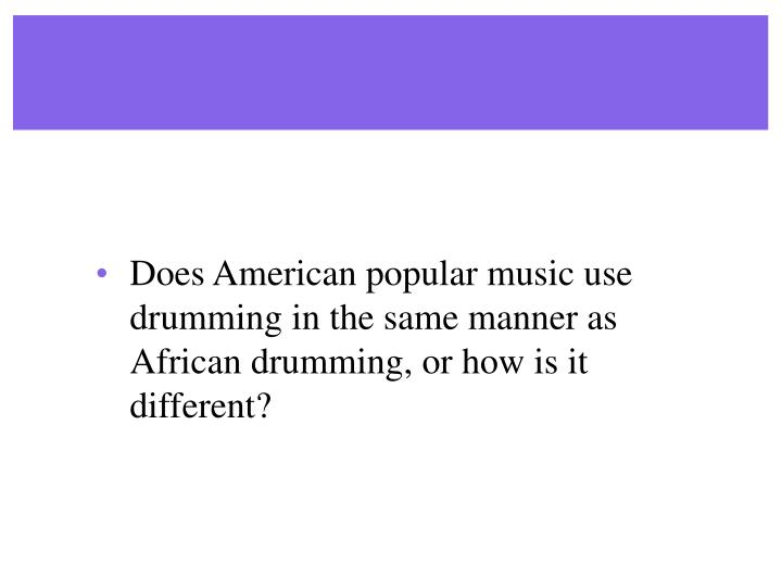 Does American popular music use drumming in the same manner as African drumming, or how is it different?