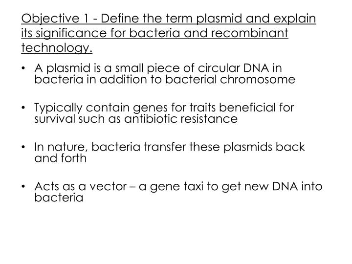 Objective 1 - Define the term plasmid and explain its significance for bacteria and recombinant tech...
