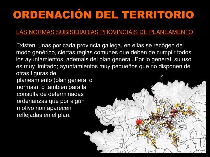 Existen  unas por cada provincia gallega, en ellas se recógen de modo genérico, ciertas reglas comunes que deben de cumplir todos los ayuntamientos, ademais del plan general. Por lo general, su uso es muy limitado; ayuntamientos muy pequeños que no disponen de otras figuras de