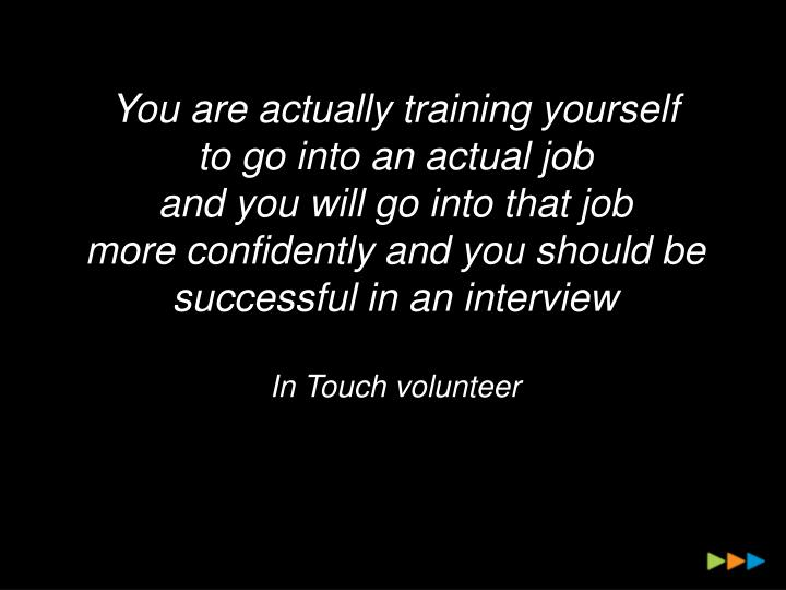 You are actually training yourself
