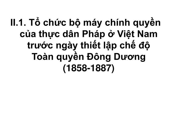 II.1. Tổ chức bộ máy chính quyền của thực dân Pháp ở Việt Nam trước ngày thiết lập chế độ Toàn quyền Đông Dương (1858-1887)