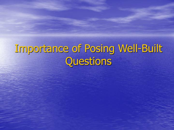Importance of Posing Well-Built Questions