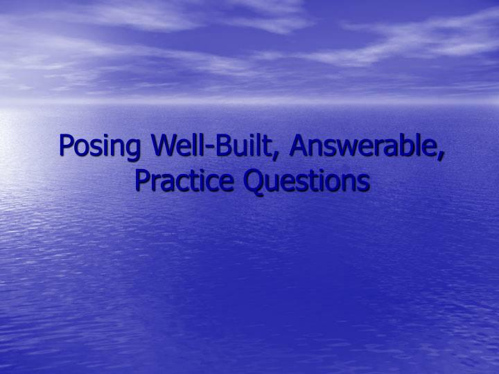 Posing Well-Built, Answerable, Practice Questions
