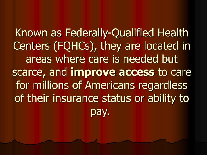 Known as Federally-Qualified Health Centers (FQHCs), they are located in areas where care is needed but scarce, and