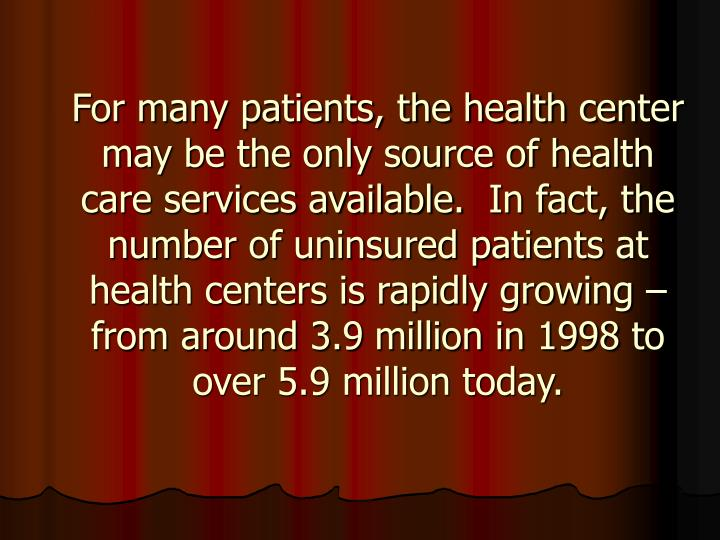 For many patients, the health center may be the only source of health care services available. In fact, the number of uninsured patients at health centers is rapidly growing – from around 3.9