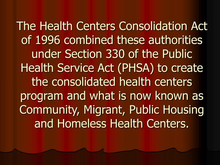 The Health Centers Consolidation Act of 1996 combined these authorities under Section 330 of the Public Health Service Act (PHSA) to create the consolidated health centers program and what is now known as Community, Migrant, Public Housing and Homeless Health Centers.