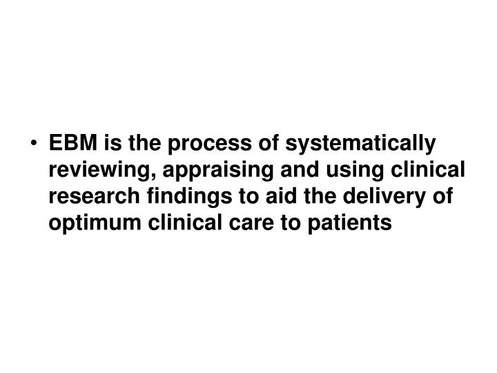 EBM is the process of systematically reviewing, appraising and using clinical research findings to aid the delivery of optimum clinical care to patients