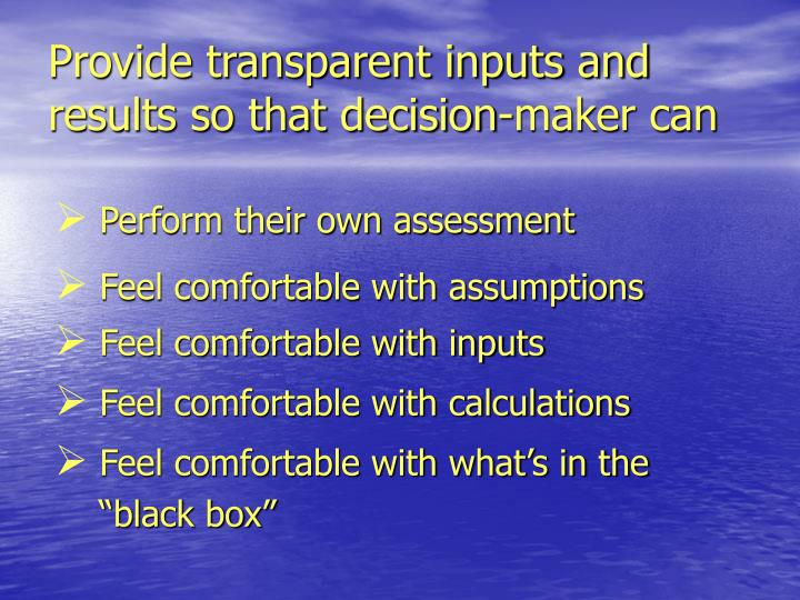 Provide transparent inputs and results so that decision-maker can