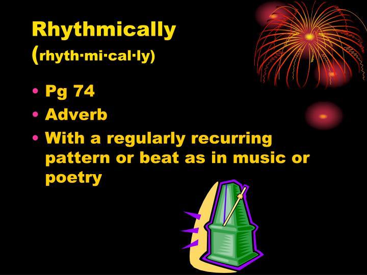 Rhythmically rhyth mi cal ly