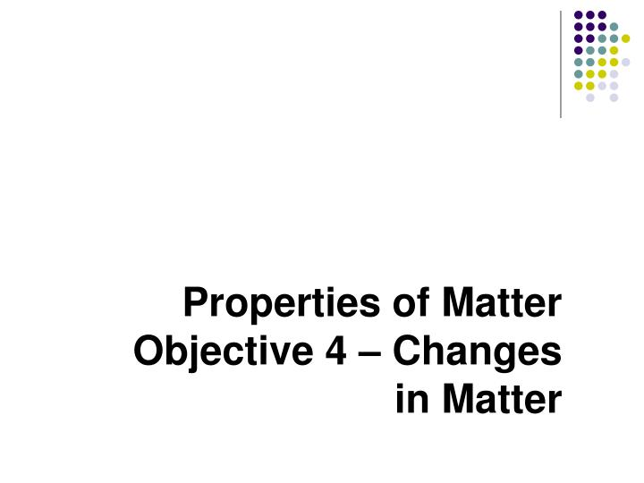 properties of matter objective 4 changes in matter n.