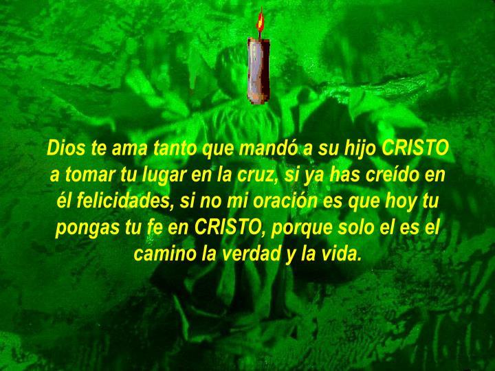 Dios te ama tanto que mandó a su hijo CRISTO a tomar tu lugar en la cruz, si ya has creído en él felicidades, si no mi oración es que hoy tu pongas tu fe en CRISTO, porque solo el es el camino la verdad y la vida.