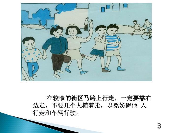 在较窄的街区马路上行走,一定要靠右边走,不要几个人横着走,以免妨碍他 人行走和车辆行驶。