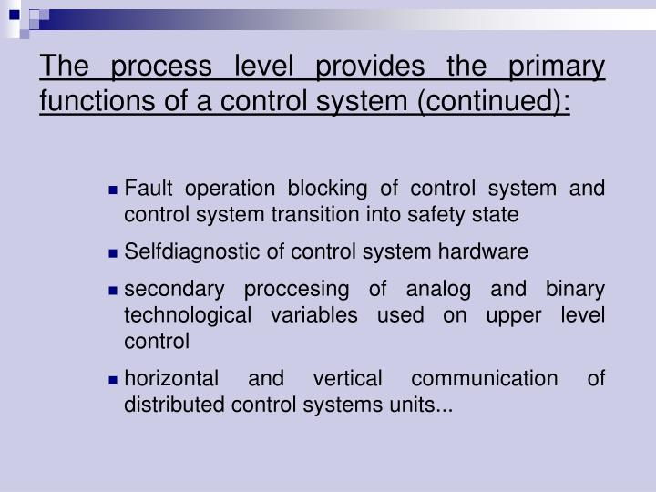 The process level provides the primary functions of acontrol system (continued):