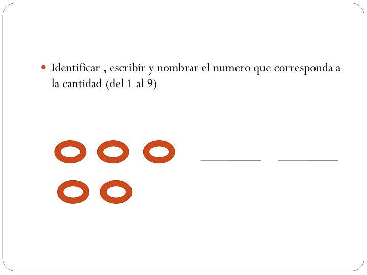 Identificar , escribir y nombrar el numero que corresponda a la cantidad (del 1 al 9)