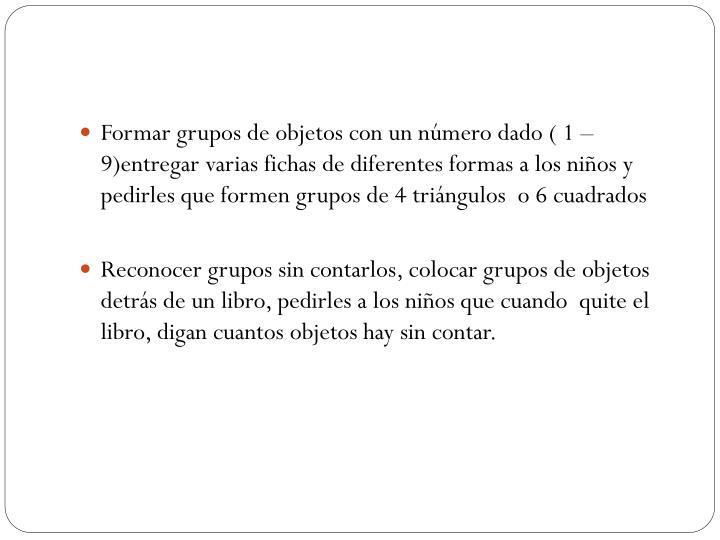 Formar grupos de objetos con un número dado ( 1 – 9)entregar varias fichas de diferentes formas a los niños y pedirles que formen grupos de 4 triángulos  o 6 cuadrados