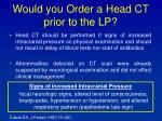 would you order a head ct prior to the lp