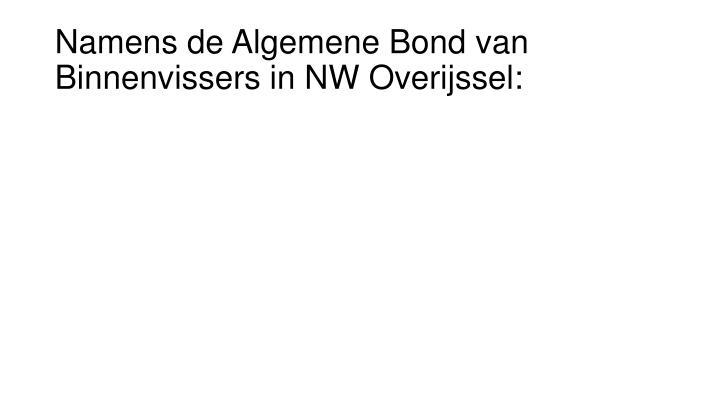 Namens de Algemene Bond van Binnenvissers in NW Overijssel: