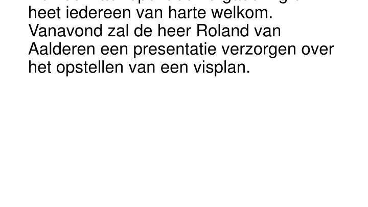 De voorzitter opent de vergadering en heet iedereen van harte welkom. Vanavond zal de heer Roland van Aalderen een presentatie verzorgen over het opstellen van een visplan.