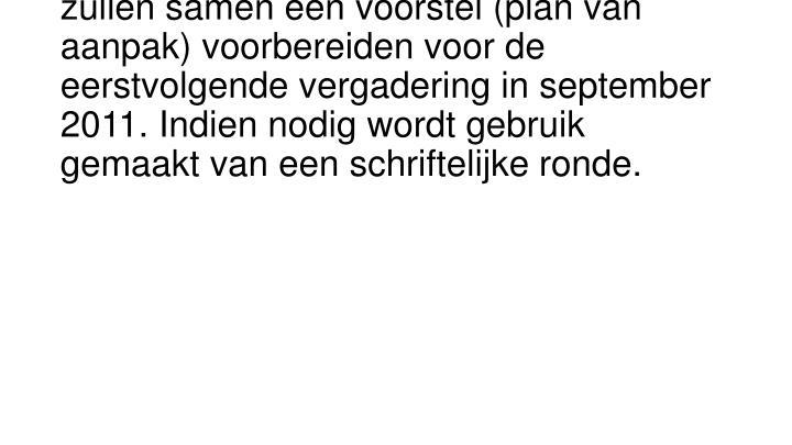 De heren Van Aalderen en Verstoep zullen samen een voorstel (plan van aanpak) voorbereiden voor de eerstvolgende vergadering in september 2011. Indien nodig wordt gebruik gemaakt van een schriftelijke ronde.