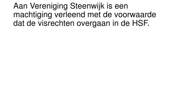 Aan Vereniging Steenwijk is een machtiging verleend met de voorwaarde dat de visrechten overgaan in de HSF.