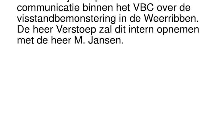 De heer Klijnstra pleit voor uniforme communicatie binnen het VBC over de visstandbemonstering in de Weerribben. De heer Verstoep zal dit intern opnemen met de heer M. Jansen.