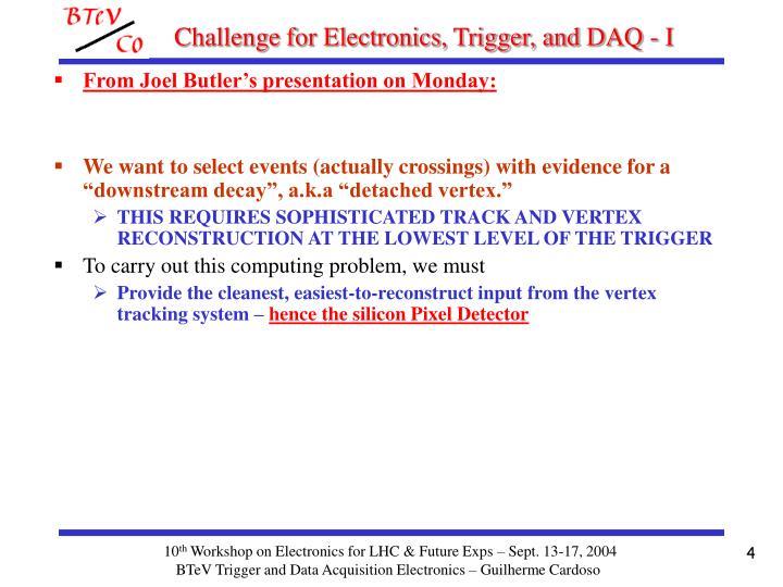 Challenge for Electronics, Trigger, and DAQ - I
